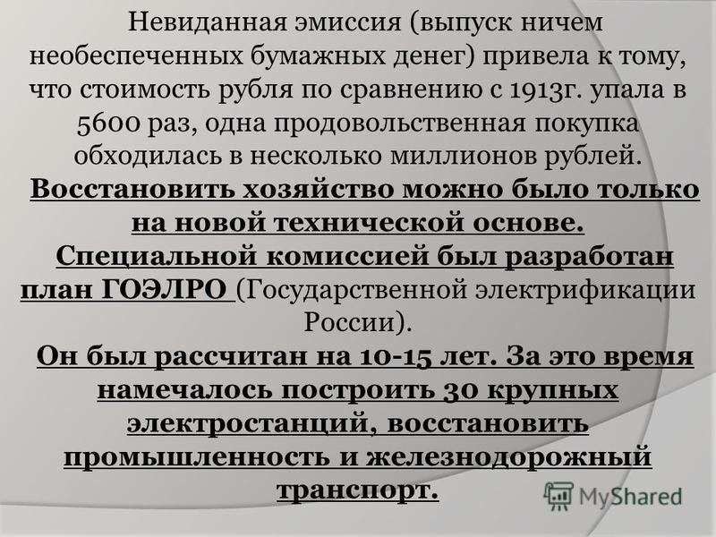 Невиданная эмиссия (выпуск ничем необеспеченных бумажных денег) привела к тому, что стоимость рубля по сравнению с 1913 г. упала в 5600 раз, одна продовольственная покупка обходилась в несколько миллионов рублей. Восстановить хозяйство можно было тол