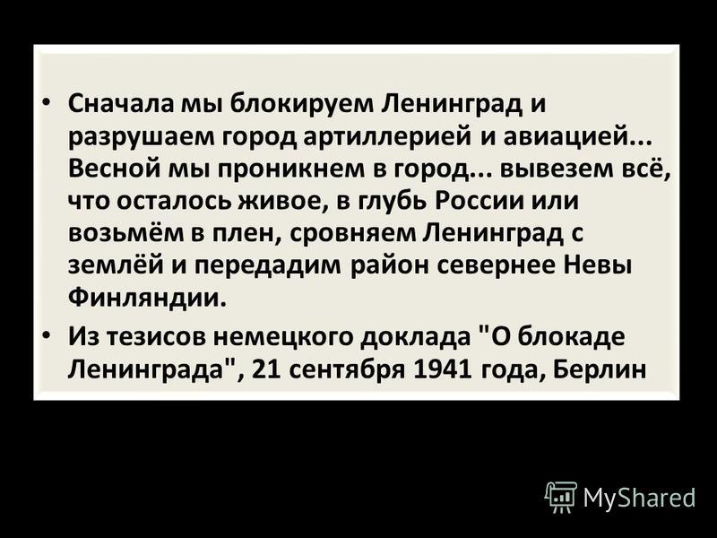 Сначала мы блокируем Ленинград и разрушаем город артиллерией и авиацией... Весной мы проникнем в город... вывезем всё, что осталось живое, в глубь России или возьмём в плен, сровняем Ленинград с землёй и передадим район севернее Невы Финляндии. Из те