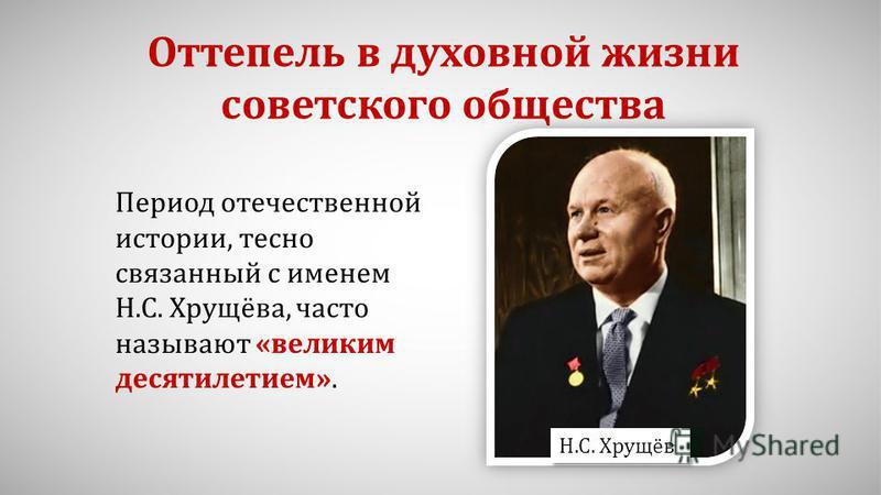 Оттепель в духовной жизни советского общества Период отечественной истории, тесно связанный с именем Н.С. Хрущёва, часто называют «великим десятилетием». Н.С. Хрущёв