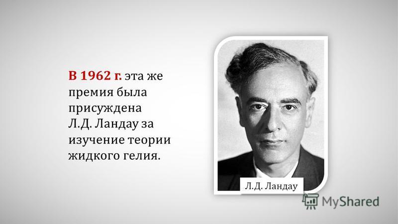В 1962 г. эта же премия была присуждена Л.Д. Ландау за изучение теории жидкого гелия. Л.Д. Ландау