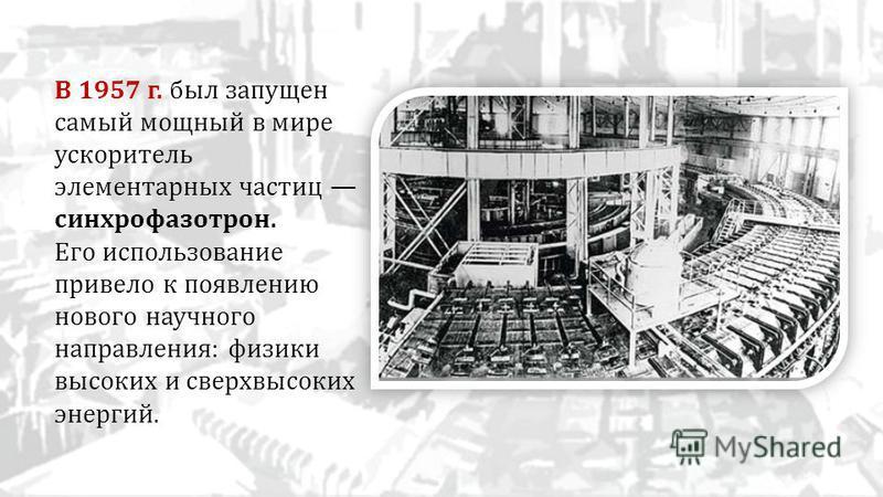 В 1957 г. был запущен самый мощный в мире ускоритель элементарных частиц синхрофазотрон. Его использование привело к появлению нового научного направления: физики высоких и сверхвысоких энергий.