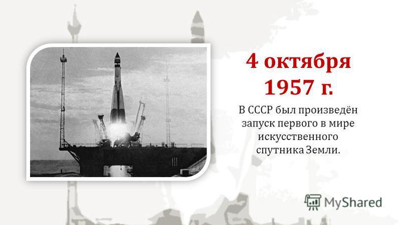 В СССР был произведён запуск первого в мире искусственного спутника Земли. 4 октября 1957 г.