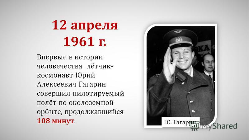 Ю. Гагарин Впервые в истории человечества лётчик- космонавт Юрий Алексеевич Гагарин совершил пилотируемый полёт по околоземной орбите, продолжавшийся 108 минут. 12 апреля 1961 г.