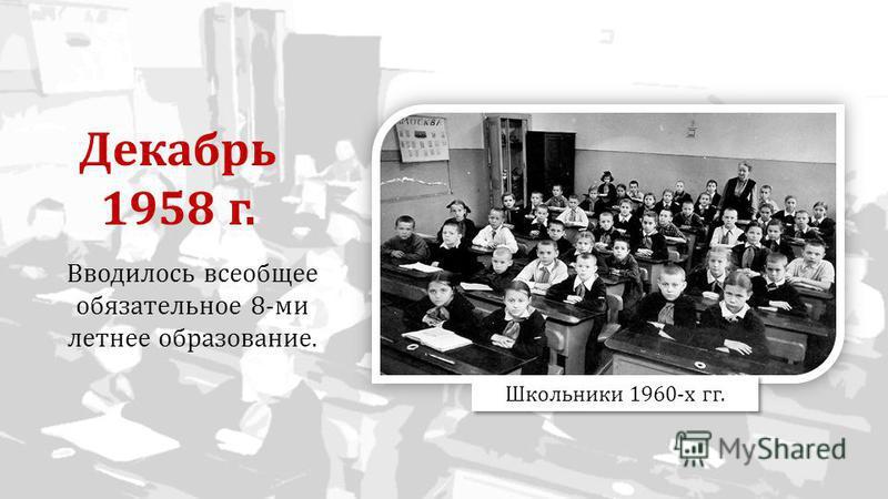 Вводилось всеобщее обязательное 8-ми летнее образование. Школьники 1960-х гг. Декабрь 1958 г.
