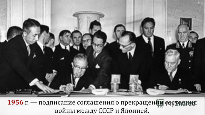1956 г. подписание соглашения о прекращении состояния войны между СССР и Японией.