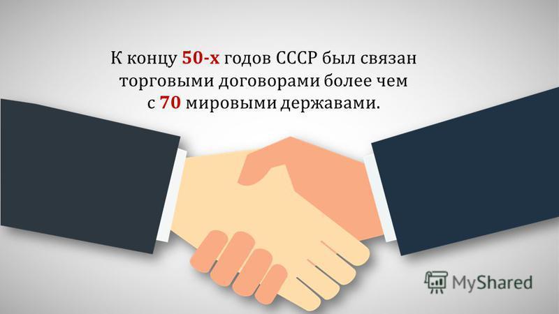 К концу 50-х годов СССР был связан торговыми договорами более чем с 70 мировыми державами.