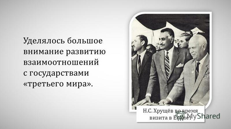 Уделялось большое внимание развитию взаимоотношений с государствами «третьего мира». Н.С. Хрущёв во время визита в Египет