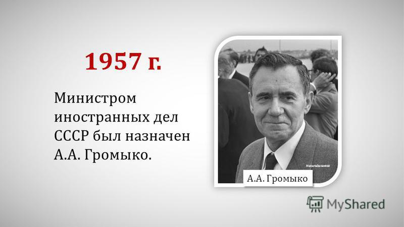 Министром иностранных дел СССР был назначен А.А. Громыко. 1957 г. Materialscientist А.А. Громыко