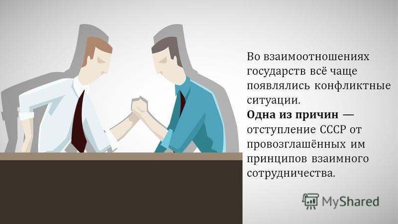 Во взаимоотношениях государств всё чаще появлялись конфликтные ситуации. Одна из причин отступление СССР от провозглашённых им принципов взаимного сотрудничества.