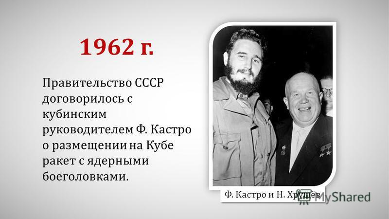 Правительство СССР договорилось с кубинским руководителем Ф. Кастро о размещении на Кубе ракет с ядерными боеголовками. 1962 г. Ф. Кастро и Н. Хрущёв