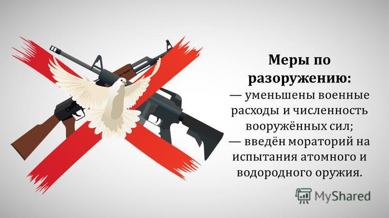 Меры по разоружению: уменьшены военные расходы и численность вооружённых сил; введён мораторий на испытания атомного и водородного оружия.