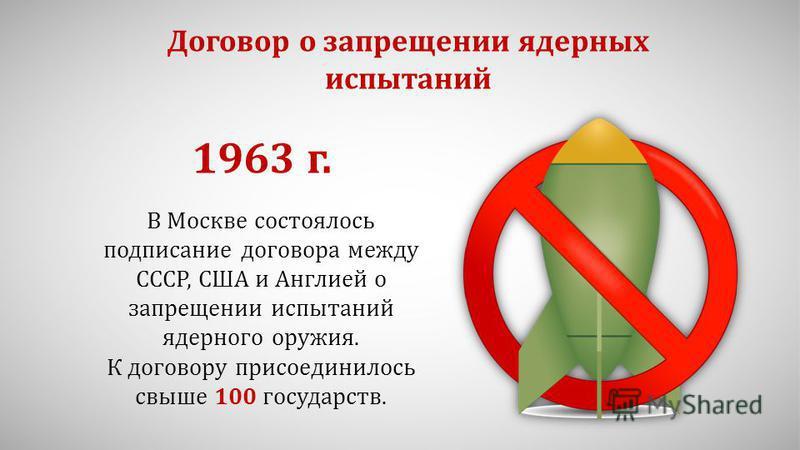Договор о запрещении ядерных испытаний В Москве состоялось подписание договора между СССР, США и Англией о запрещении испытаний ядерного оружия. К договору присоединилось свыше 100 государств. 1963 г.