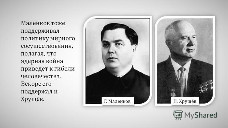 Маленков тоже поддерживал политику мирного сосуществования, полагая, что ядерная война приведёт к гибели человечества. Вскоре его поддержал и Хрущёв. Г. Маленков Н. Хрущёв