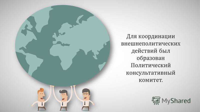 Для координации внешнеполитических действий был образован Политический консультативный комитет.