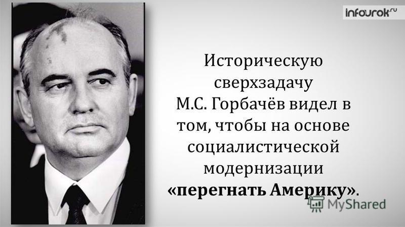 Историческую сверхзадачу М.С. Горбачёв видел в том, чтобы на основе социалистической модернизации «перегнать Америку».