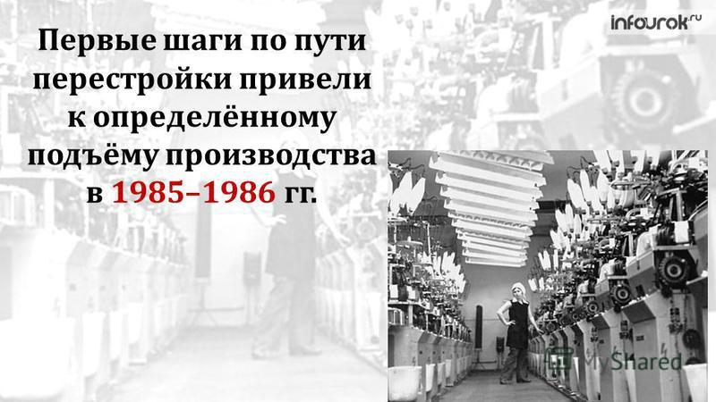Первые шаги по пути перестройки привели к определённому подъёму производства в 1985–1986 гг.