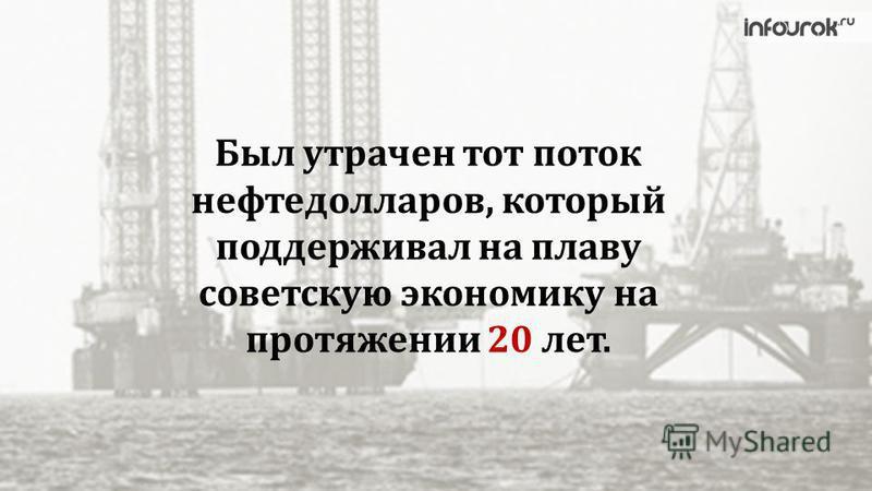 Был утрачен тот поток нефтедолларов, который поддерживал на плаву советскую экономику на протяжении 20 лет.
