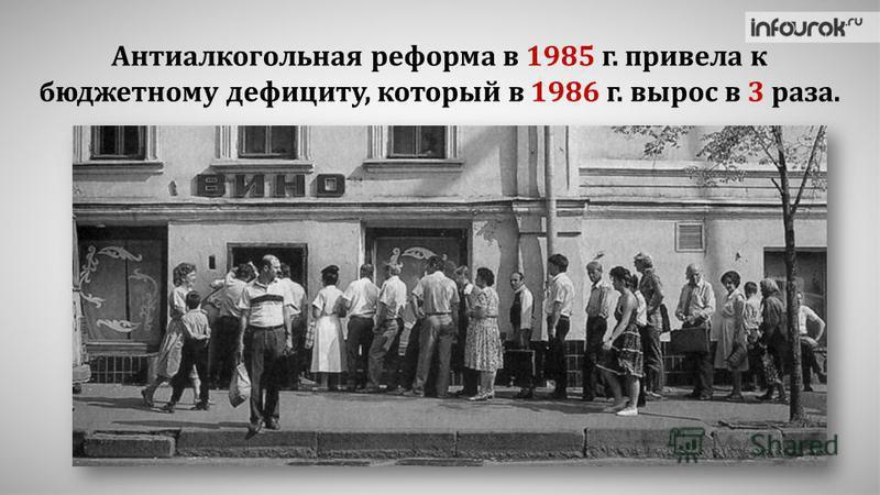Антиалкогольная реформа в 1985 г. привела к бюджетному дефициту, который в 1986 г. вырос в 3 раза.