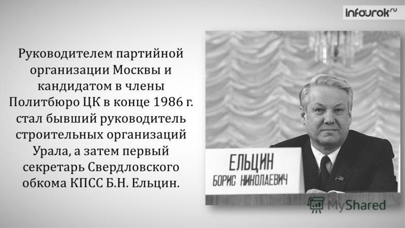 Руководителем партийной организации Москвы и кандидатом в члены Политбюро ЦК в конце 1986 г. стал бывший руководитель строительных организаций Урала, а затем первый секретарь Свердловского обкома КПСС Б.Н. Ельцин.