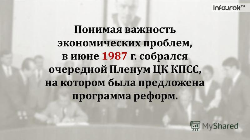 Понимая важность экономических проблем, в июне 1987 г. собрался очередной Пленум ЦК КПСС, на котором была предложена программа реформ.