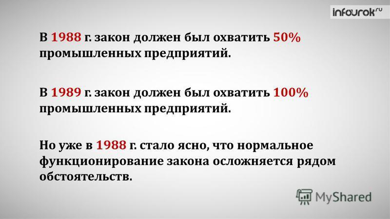 В 1988 г. закон должен был охватить 50% промышленных предприятий. В 1989 г. закон должен был охватить 100% промышленных предприятий. Но уже в 1988 г. стало ясно, что нормальное функционирование закона осложняется рядом обстоятельств.