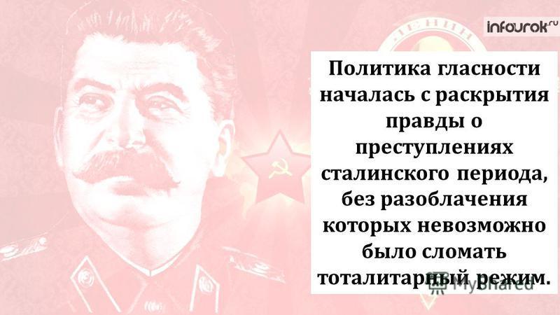 Политика гласности началась с раскрытия правды о преступлениях сталинского периода, без разоблачения которых невозможно было сломать тоталитарный режим.