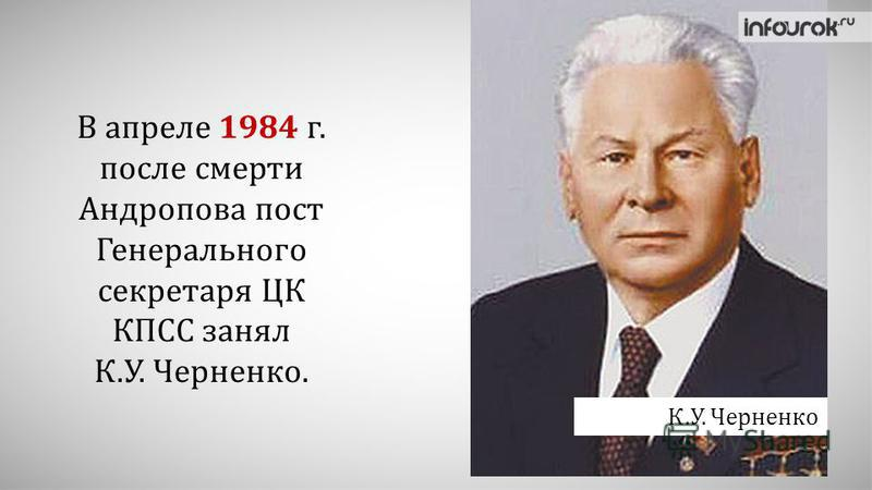 В апреле 1984 г. после смерти Андропова пост Генерального секретаря ЦК КПСС занял К.У. Черненко. К.У. Черненко