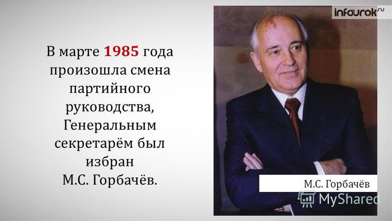 В марте 1985 года произошла смена партийного руководства, Генеральным секретарём был избран М.С. Горбачёв. М.С. Горбачёв