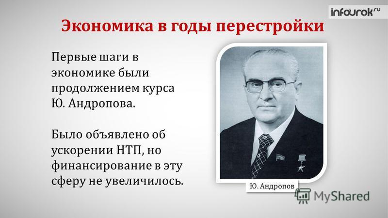 Экономика в годы перестройки Первые шаги в экономике были продолжением курса Ю. Андропова. Было объявлено об ускорении НТП, но финансирование в эту сферу не увеличилось. Ю. Андропов
