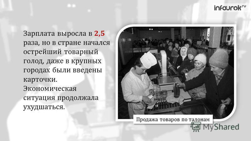 Зарплата выросла в 2,5 раза, но в стране начался острейший товарный голод, даже в крупных городах были введены карточки. Экономическая ситуация продолжала ухудшаться. Продажа товаров по талонам