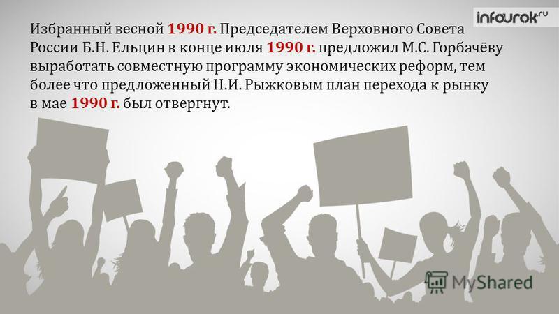 Избранный весной 1990 г. Председателем Верховного Совета России Б.Н. Ельцин в конце июля 1990 г. предложил М.С. Горбачёву выработать совместную программу экономических реформ, тем более что предложенный Н.И. Рыжковым план перехода к рынку в мае 1990
