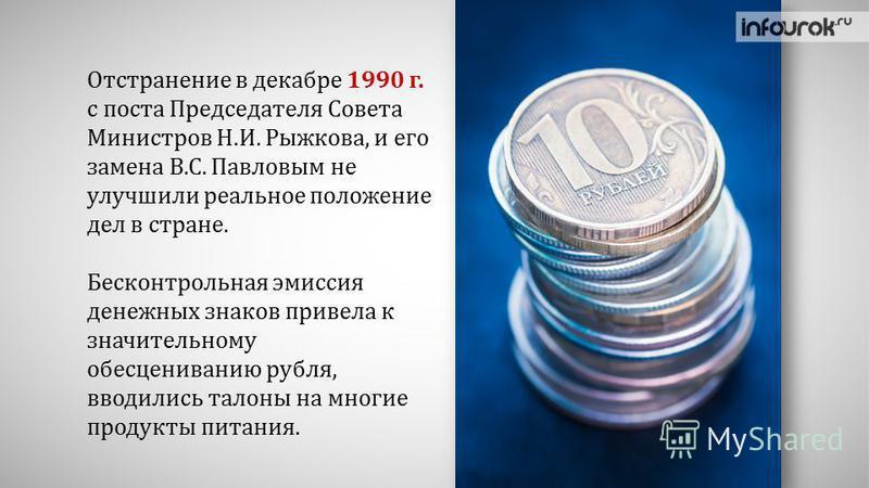 Отстранение в декабре 1990 г. с поста Председателя Совета Министров Н.И. Рыжкова, и его замена В.С. Павловым не улучшили реальное положение дел в стране. Бесконтрольная эмиссия денежных знаков привела к значительному обесцениванию рубля, вводились та