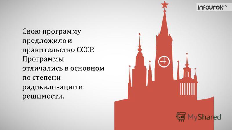 Свою программу предложило и правительство СССР. Программы отличались в основном по степени радикализации и решимости.