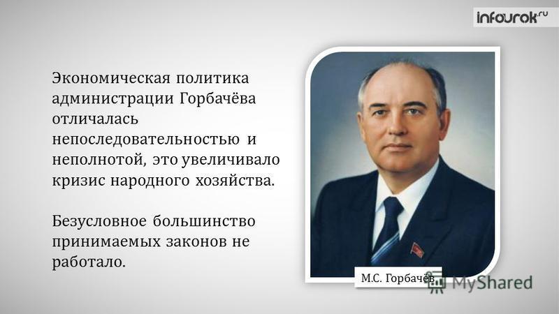 Экономическая политика администрации Горбачёва отличалась непоследовательностью и неполнотой, это увеличивало кризис народного хозяйства. Безусловное большинство принимаемых законов не работало. М.С. Горбачёв