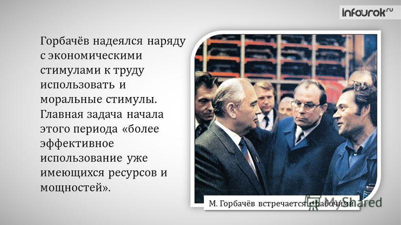 Горбачёв надеялся наряду с экономическими стимулами к труду использовать и моральные стимулы. Главная задача начала этого периода «более эффективное использование уже имеющихся ресурсов и мощностей». М. Горбачёв встречается с рабочими