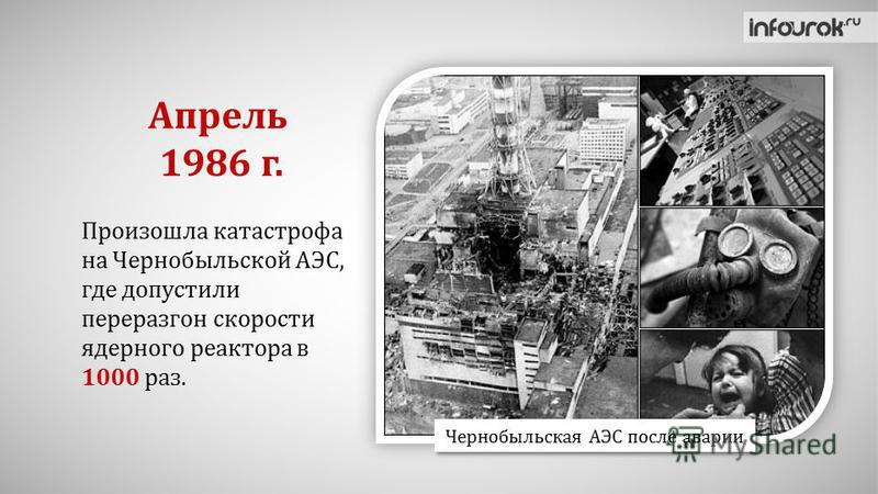 Произошла катастрофа на Чернобыльской АЭС, где допустили переразгон скорости ядерного реактора в 1000 раз. Апрель 1986 г. Чернобыльская АЭС после аварии