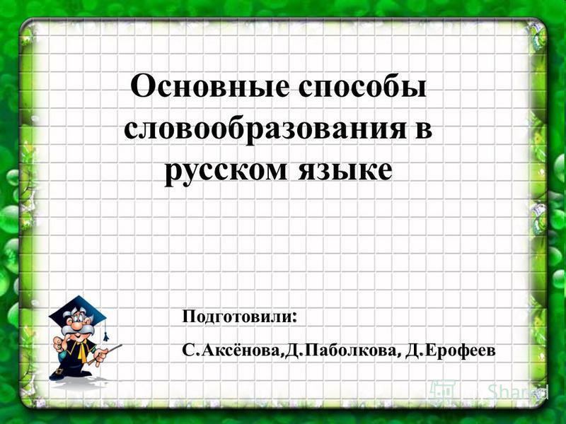 Основные способы словообразования в русском языке Подготовили : С. Аксёнова, Д. Паболкова, Д. Ерофеев
