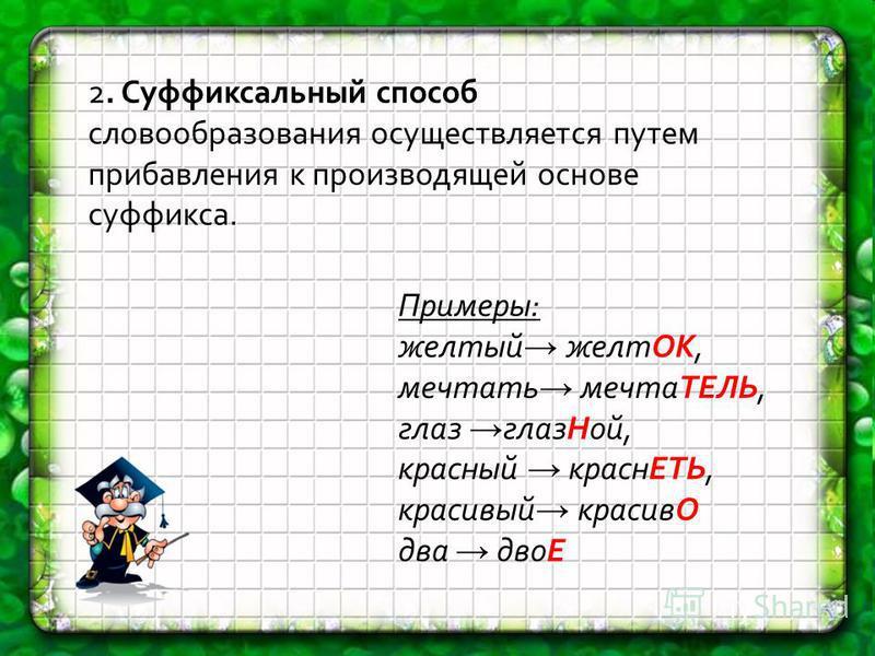 2. Суффиксальный способ словообразования осуществляется путем прибавления к производящей основе суффикса. Примеры: желтый желтОК, мечтать мечтаТЕЛЬ, глаз глаз Ной, красный краснЕТЬ, красивый красивО два двоЕ