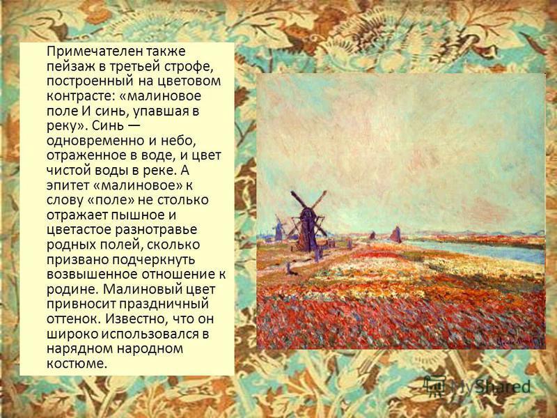 Примечателен также пейзаж в третьей строфе, построенный на цветовом контрасте: «малиновое поле И синь, упавшая в реку». Синь одновременно и небо, отраженное в воде, и цвет чистой воды в реке. А эпитет «малиновое» к слову «поле» не столько отражает пы