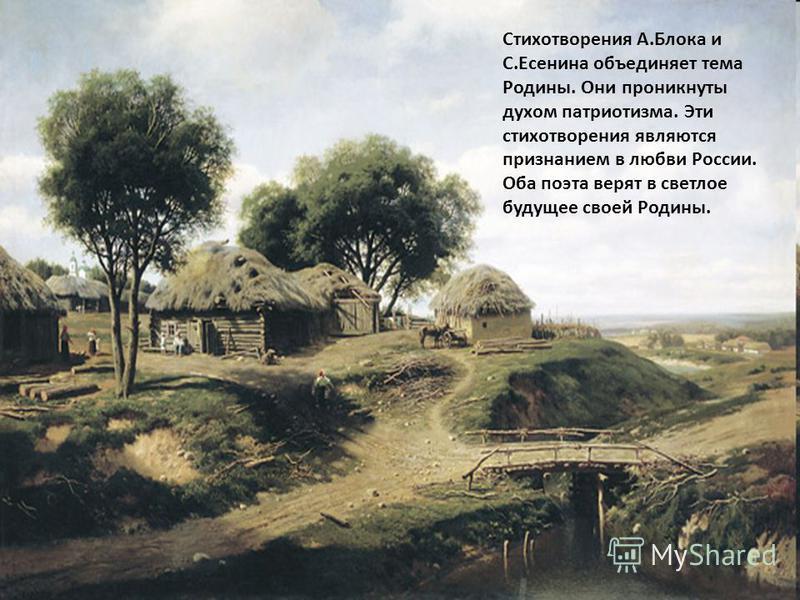 Стихотворения А.Блока и С.Есенина объединяет тема Родины. Они проникнуты духом патриотизма. Эти стихотворения являются признанием в любви России. Оба поэта верят в светлое будущее своей Родины.