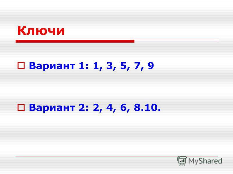 Ключи Вариант 1: 1, 3, 5, 7, 9 Вариант 2: 2, 4, 6, 8.10.
