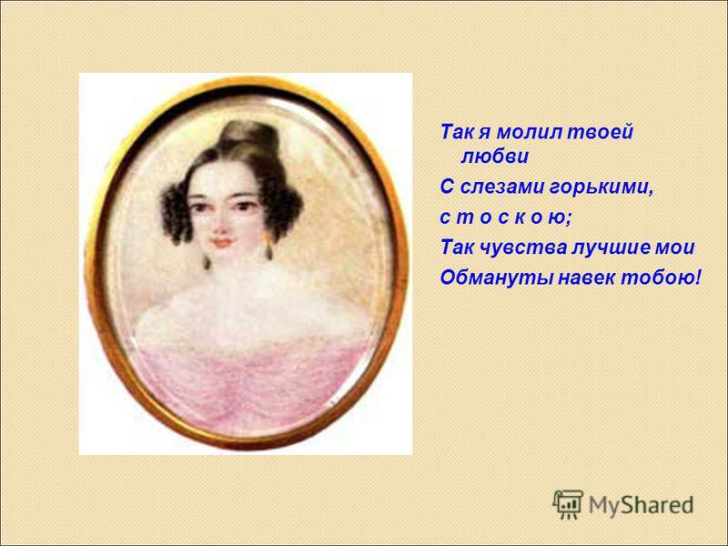 Так я молил твоей любви С слезами горькими, с т о с к о ю; Так чувства лучшие мои Обмануты навек тобою!