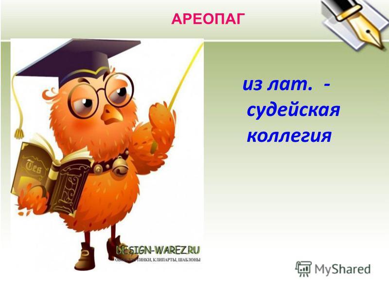 АРЕОПАГ из лат. - судейская коллегия