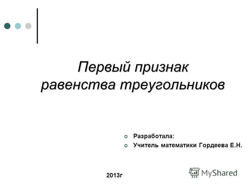 Первый признак равенства треугольников Разработала: Учитель математики Гордеева Е.Н. 2013 г