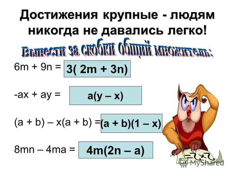 Достижения крупные - людям никогда не давались легко! 6m + 9n = -ax + ay = (a + b) – x(a + b) = 8mn – 4ma = 3( 2m + 3n) a(y – x) (a + b)(1 – x) 4m(2n – a)