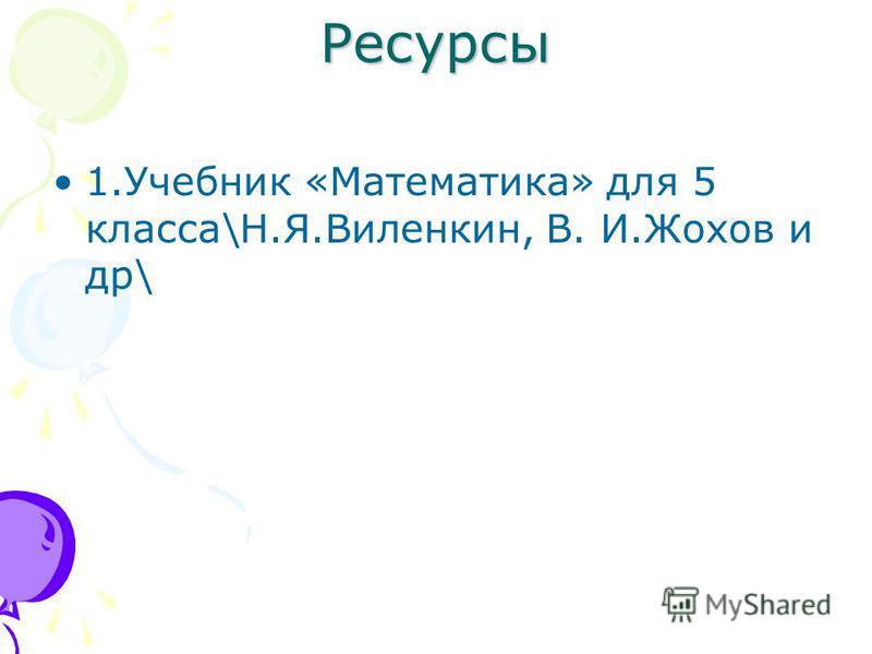 Ресурсы 1. Учебник «Математика» для 5 класса\Н.Я.Виленкин, В. И.Жохов и др\