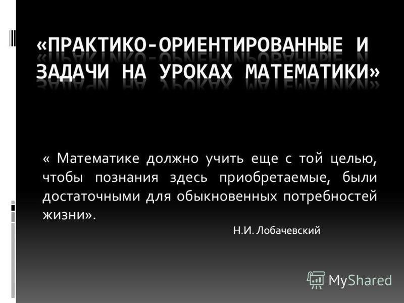 « Математике должно учить еще с той целью, чтобы познания здесь приобретаемые, были достаточными для обыкновенных потребностей жизни». Н.И. Лобачевский