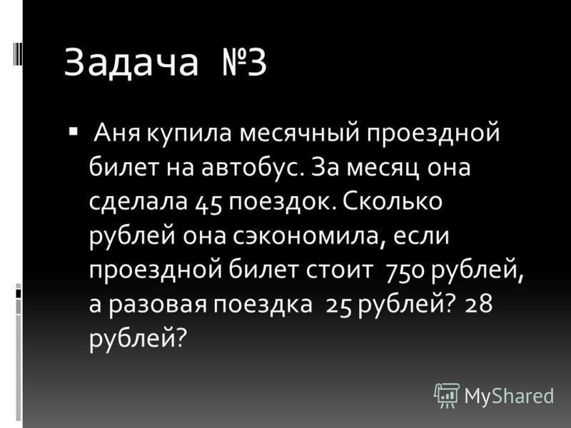 Задача 3 Аня купила месячный проездной билет на автобус. За месяц она сделала 45 поездок. Сколько рублей она сэкономила, если проездной билет стоит 750 рублей, а разовая поездка 25 рублей? 28 рублей?