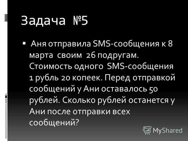 Задача 5 Аня отправила SMS-сообщения к 8 марта своим 26 подругам. Стоимость одного SMS-сообщения 1 рубль 20 копеек. Перед отправкой сообщений у Ани оставалось 50 рублей. Сколько рублей останется у Ани после отправки всех сообщений?