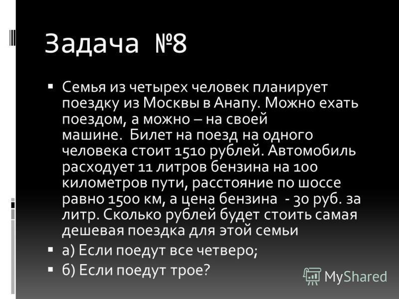 Задача 8 Семья из четырех человек планирует поездку из Москвы в Анапу. Можно ехать поездом, а можно – на своей машине. Билет на поезд на одного человека стоит 1510 рублей. Автомобиль расходует 11 литров бензина на 100 километров пути, расстояние по ш